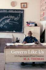 Govern Like Us : U.S. Expectations of Poor Countries - M. A. Thomas