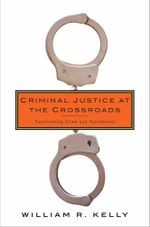 Criminal Justice at the Crossroads : Transforming Crime and Punishment - William R. Kelly