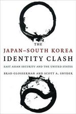 The Japan--South Korea Identity Clash : East Asian Security and the United States - Brad Glosserman