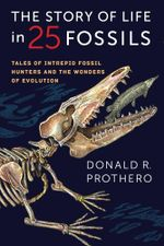 The Story of Life in 25 Fossils : Tales of Intrepid Fossil Hunters and the Wonders of Evolution - Donald R. Prothero