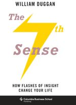 The Seventh Sense : How Flashes of Insight Change Your Life - William Duggan