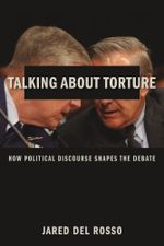 Talking About Torture : How Political Discourse Shapes the Debate - Jared Del Rosso