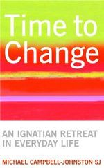 Time to Change : An Ignatian Retreat in Everyday Life :  An Ignatian Retreat in Everyday Life - Michael Campbell-Johnston