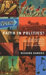 Faith in Politics? : Rediscovering the Christian Roots of Our Political Values - Richard Harries