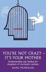 You're Not Crazy - It's Your Mother! : Understanding and Healing for Daughters of Narcissistic Mothers - Danu Morrigan
