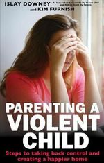 Parenting a Violent Child : Steps to Taking Back Control and Creating a Happier Home. - Islay Downey