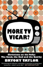 More TV Vicar? : Christians on the Telly: the Good, the Bad and the Quirky - Bryony Taylor