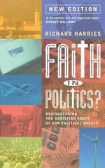 Faith in Politics 2015 : Rediscovering the Christian Roots in Our Political Values - Richard Harries