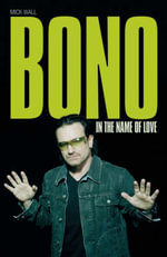 Bono : In the Name of Love - Mick Wall