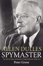Allen Dulles: Spymaster : The Life and Times of the First Civilian Director of the CIA - Peter Grose