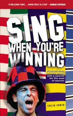 Sing When You're Winning : Football Fans, Terrace Songs and a Search for the Soul of Soccer - Colin Irwin