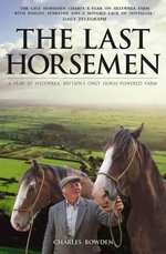 The Last Horsemen : A Year at Sillywrea, Britain's Only Horse-Powered Farm - Charles Bowden