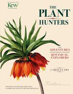 The Plant Hunters : The Adventures of the World's Greatest Botanical Explorers - Carolyn Fry