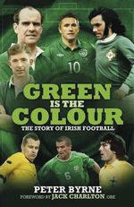 Green is the Colour : The Story of Irish Football - Peter Byrne