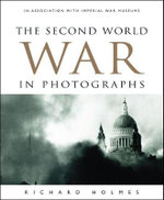 The Second World War in Photographs : In Association with Imperial War Museums - Richard Holmes