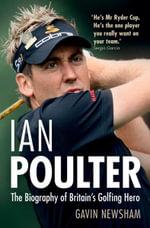 Ian Poulter : The Biography of Britain's Golfing Hero - Gavin Newsham