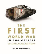 The First World War in 100 Objects : The Story of the Great War Told Through the Objects that Shaped It - Gary Sheffield