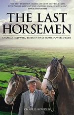 The Last Horsemen : A Year at Sillywrea, Britain's Only Horse-Powered Farm :  A Year at Sillywrea, Britain's Only Horse-Powered Farm - Charles Bowden