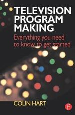 Television Program Making : Everything You Need to Know to Get Started - Colin Hart