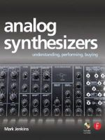 Analog Synthesizers : Understanding, Performing, Buying from the Legacy of Moog to Software Synthesis - Mark Jenkins