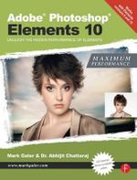 Adobe Photoshop Elements 10: Maximum Performance : Unleash the Hidden Performance of Elements - Mark Galer