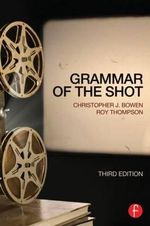 Grammar of the Shot : 3rd Edition - Christopher J. Bowen