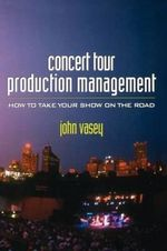 Concert Tour Production Management : How to Take Your Show on the Road - John Vasey