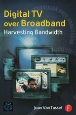 Digital TV Over Broadband : Harvesting Bandwidth - Joan  Van Tassel