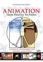 Animation from Pencils to Pixels : Classical Techniques for the Digital Animator - Tony White