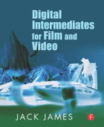 Digital Intermediates for Film and Video : Your Guide to Cost Effective, Top Quality Movies and the End of Remastering - Jack James