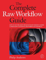 The Complete Raw Workflow Guide : How to Get the Most from Your Raw Images in Adobe Camera Raw, Lightroom, Photoshop, and Elements - Philip Andrews