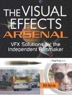 The Visual Effects Arsenal : VFX Solutions for the Independent Filmmaker - Bill Byrne