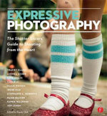 Expressive Photography : The Shutter Sisters' Guide to Shooting from the Heart - Shutter Sisters
