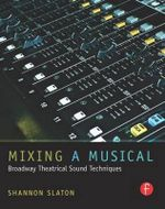 Mixing A Musical : Broadway Theatrical Sound Techniques - Shannon Slaton
