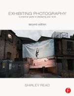Exhibiting Photography : A Practical Guide to Displaying Your Work - Shirley Read