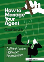 How to Manage Your Agent : A Writer's Guide to Hollywood Representation - Chad Gervich