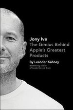 Jony Ive : The Genius Behind Apple's Greatest Products - Leander Kahney
