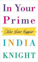 In Your Prime : Older, Wiser, Happier - India Knight