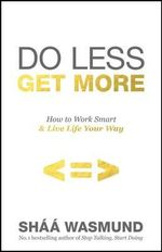 Do Less, Get More : How to Work Smart and Live Life Your Way - Shaa Wasmund