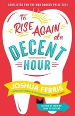 To Rise Again at a Decent Hour : Shortlisted for the 2014 Man Booker Prize - Joshua Ferris