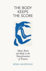 The Body Keeps the Score : Mind, Brain and Body in the Transformation of Trauma - Bessel A. Van der Kolk