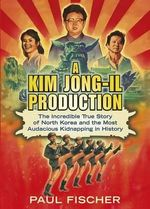 A Kim Jong-Il Production : The Incredible True Story of North Korea and the Most Audacious Kidnapping in History - Paul Fischer