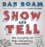 Show and Tell : How Everybody Can Make Extraordinary Presentations - Dan Roam