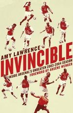 Invincible : Inside Arsenal's Unbeaten 2003-2004 Season - Amy Lawrence