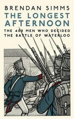 The Longest Afternoon : The 400 Men Who Decided the Battle of Waterloo - Brendan Simms