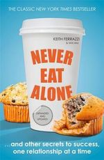 Never Eat Alone : And Other Secrets to Success, One Relationship at a Time - Keith Ferrazzi