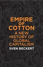Empire of Cotton : A New History of Global Capitalism - Sven Beckert
