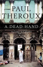 A Dead Hand : A Crime in Calcutta :  A Crime in Calcutta A - Paul Theroux