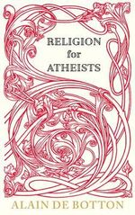Religion for Atheists  : A non-believer's guide to the uses of Religion - Alain de Botton