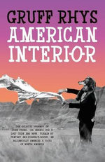 American Interior : The Quixotic Journey of John Evans, His Search for a Lost Tribe and How, Fuelled by Fantasy and (Possibly) Booze, He Accidentally Annexed a Third of North America - Gruff Rhys